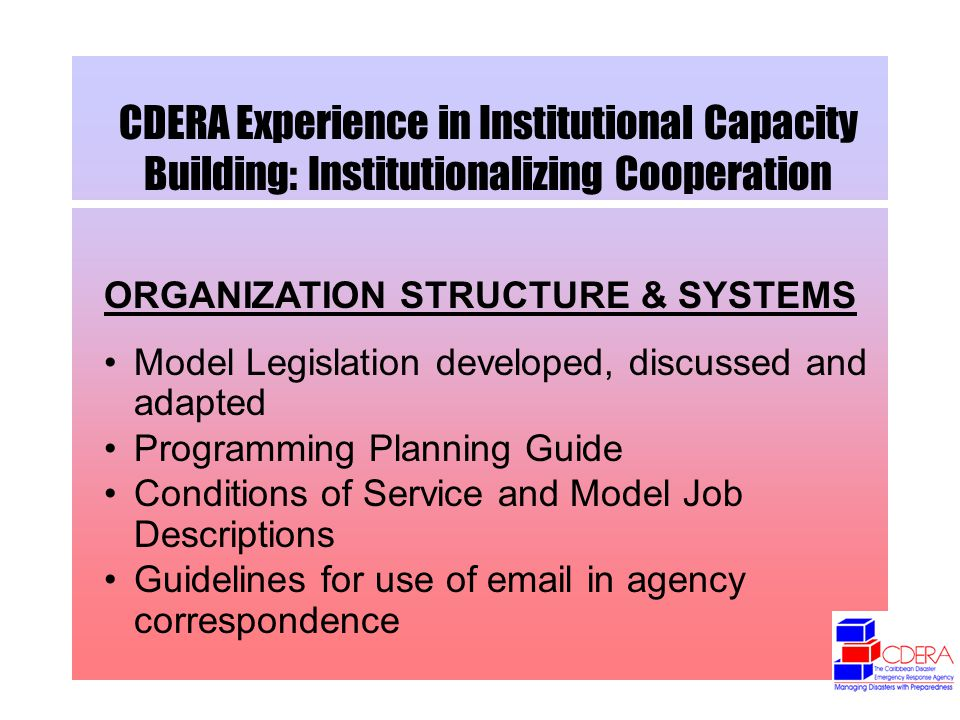 CDERA Experience in Institutional Capacity Building: Institutionalizing Cooperation ORGANIZATION STRUCTURE & SYSTEMS Model Legislation developed, discussed and adapted Programming Planning Guide Conditions of Service and Model Job Descriptions Guidelines for use of  in agency correspondence