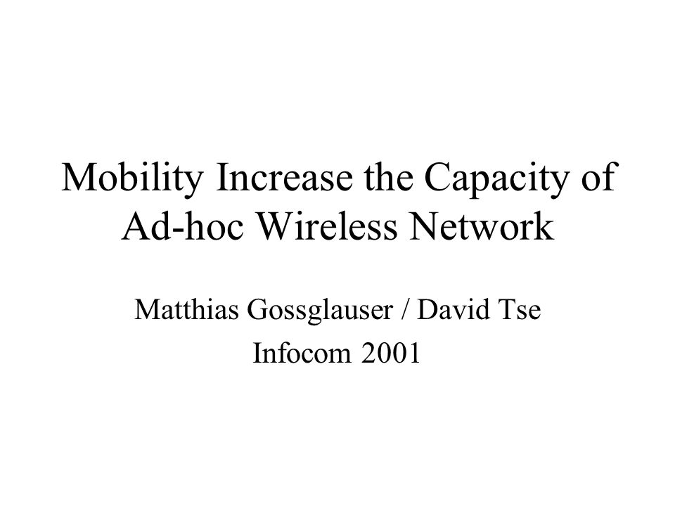 Mobility Increase the Capacity of Ad-hoc Wireless Network Matthias Gossglauser / David Tse Infocom 2001