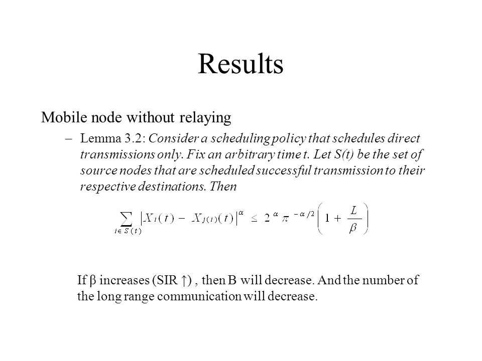 Results Mobile node without relaying –Lemma 3.2: Consider a scheduling policy that schedules direct transmissions only.