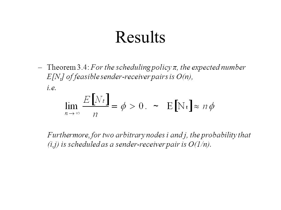 Results –Theorem 3.4: For the scheduling policy π, the expected number E[N t ] of feasible sender-receiver pairs is O(n), i.e.