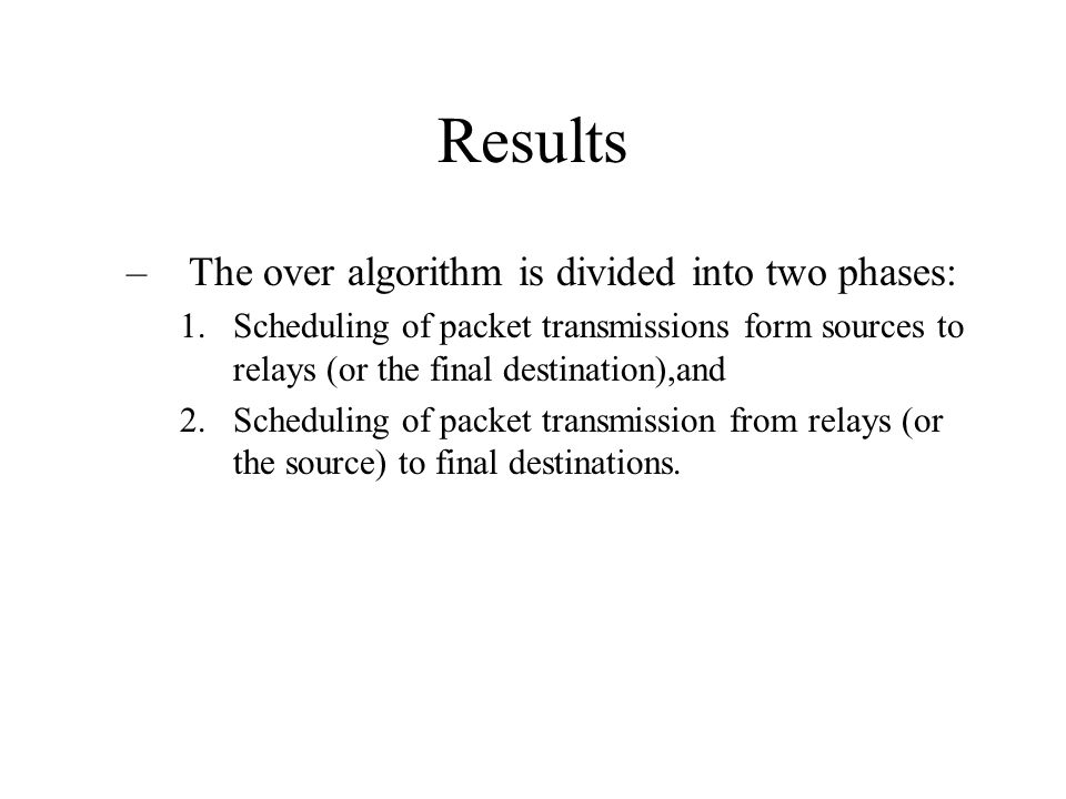 Results –The over algorithm is divided into two phases: 1.Scheduling of packet transmissions form sources to relays (or the final destination),and 2.Scheduling of packet transmission from relays (or the source) to final destinations.