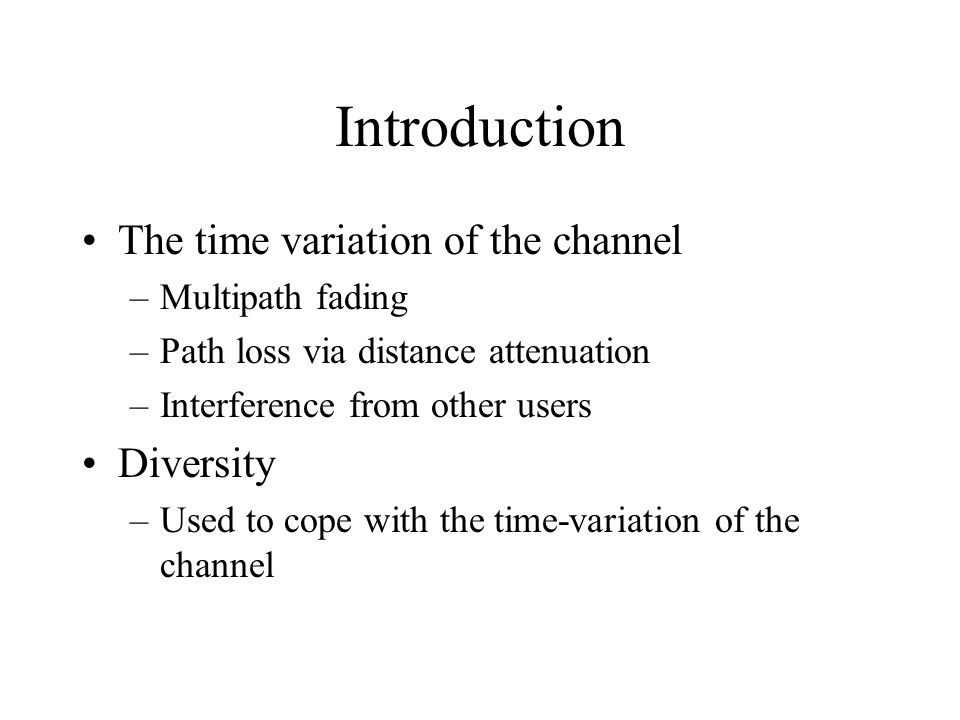 Introduction The time variation of the channel –Multipath fading –Path loss via distance attenuation –Interference from other users Diversity –Used to cope with the time-variation of the channel