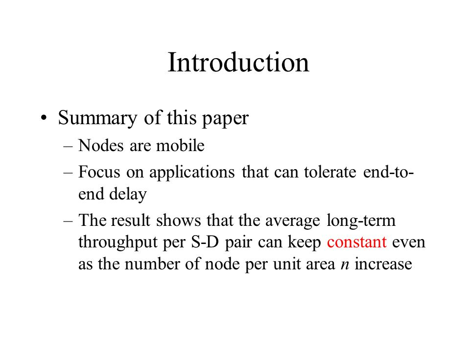 Introduction Summary of this paper –Nodes are mobile –Focus on applications that can tolerate end-to- end delay –The result shows that the average long-term throughput per S-D pair can keep constant even as the number of node per unit area n increase