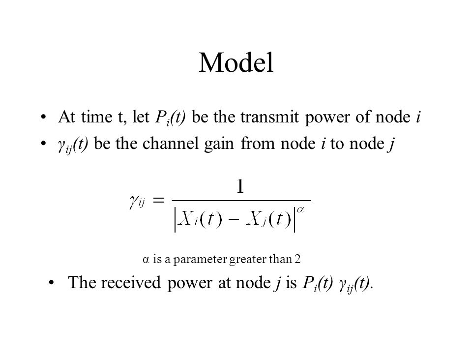 Model At time t, let P i (t) be the transmit power of node i γ ij (t) be the channel gain from node i to node j α is a parameter greater than 2 The received power at node j is P i (t) γ ij (t).
