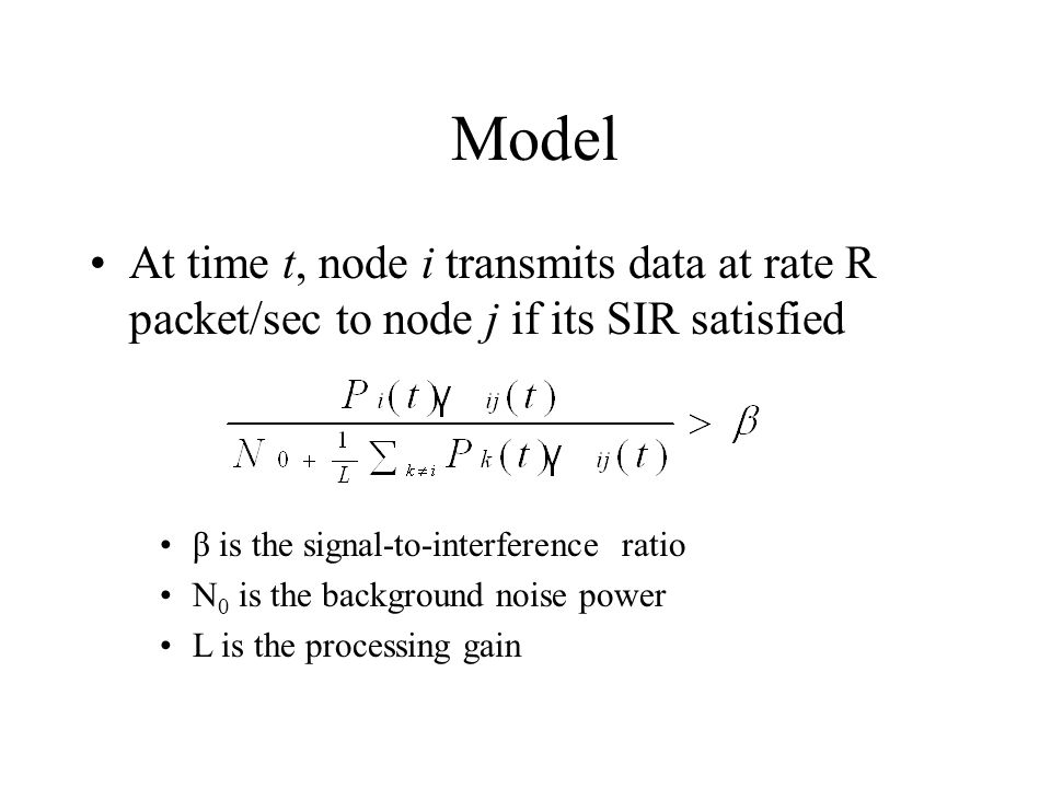 Model At time t, node i transmits data at rate R packet/sec to node j if its SIR satisfied β is the signal-to-interference ratio N 0 is the background noise power L is the processing gain