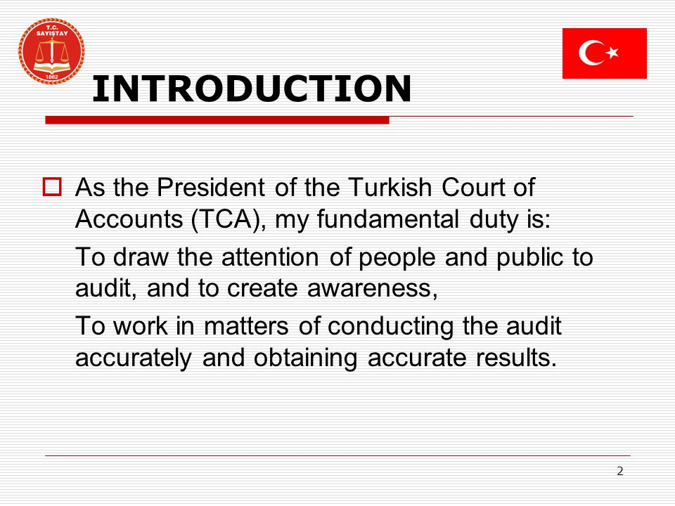 2 INTRODUCTION As the President of the Turkish Court of Accounts (TCA), my fundamental duty is: To draw the attention of people and public to audit, and to create awareness, To work in matters of conducting the audit accurately and obtaining accurate results.