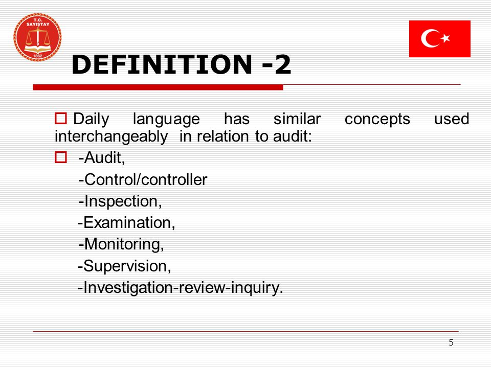 5 DEFINITION -2 Daily language has similar concepts used interchangeably in relation to audit: -Audit, -Control/controller -Inspection, -Examination, -Monitoring, -Supervision, -Investigation-review-inquiry.