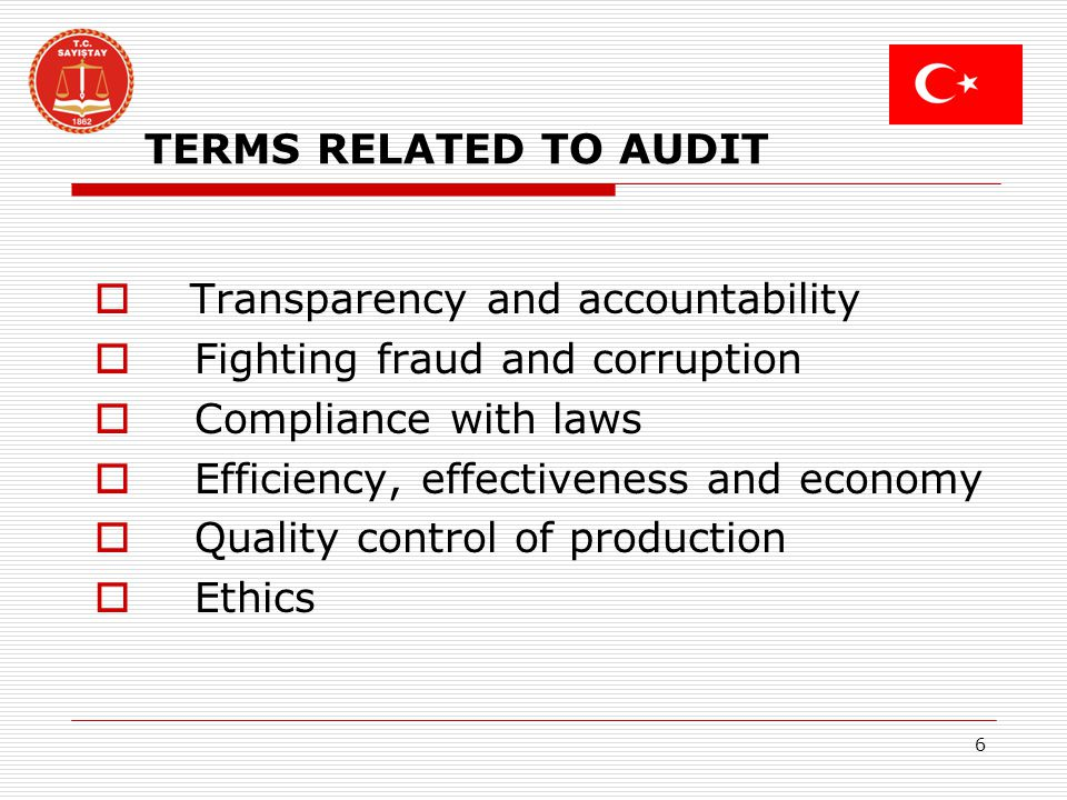 6 TERMS RELATED TO AUDIT Transparency and accountability Fighting fraud and corruption Compliance with laws Efficiency, effectiveness and economy Quality control of production Ethics