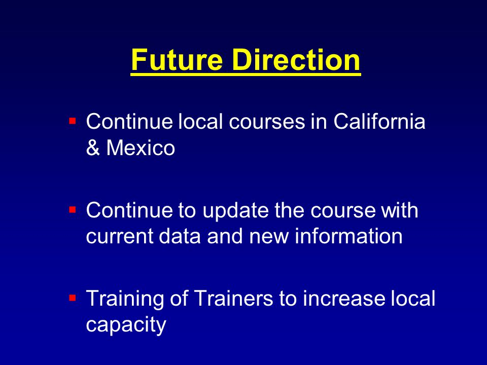 Future Direction Continue local courses in California & Mexico Continue to update the course with current data and new information Training of Trainers to increase local capacity