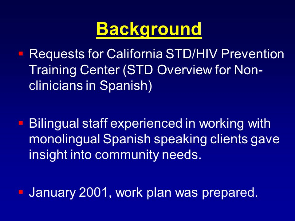 Background Requests for California STD/HIV Prevention Training Center (STD Overview for Non- clinicians in Spanish) Bilingual staff experienced in working with monolingual Spanish speaking clients gave insight into community needs.