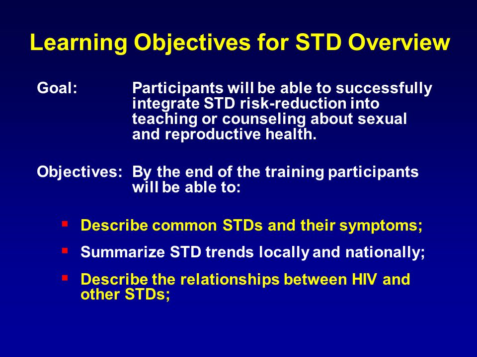 Learning Objectives for STD Overview Goal: Participants will be able to successfully integrate STD risk-reduction into teaching or counseling about sexual and reproductive health.