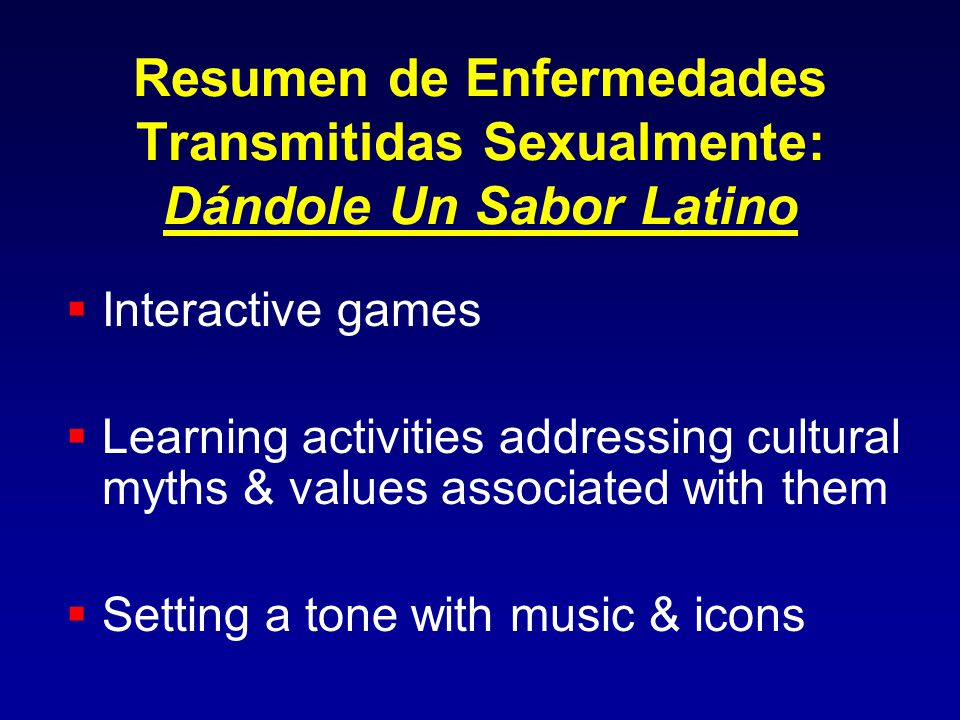 Resumen de Enfermedades Transmitidas Sexualmente: Dándole Un Sabor Latino Interactive games Learning activities addressing cultural myths & values associated with them Setting a tone with music & icons
