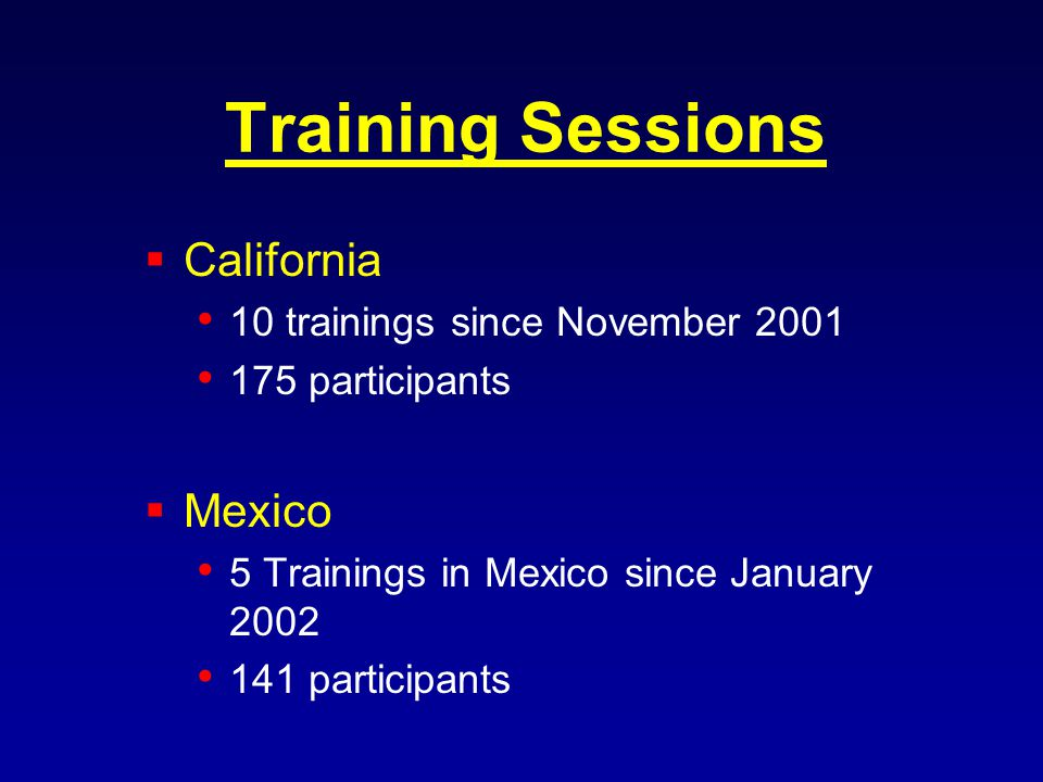 Training Sessions California 10 trainings since November participants Mexico 5 Trainings in Mexico since January participants