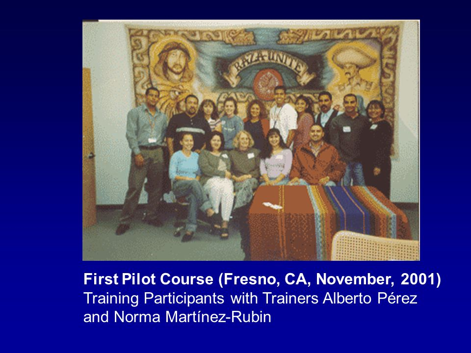 First Pilot Course (Fresno, CA, November, 2001) Training Participants with Trainers Alberto Pérez and Norma Martínez-Rubin