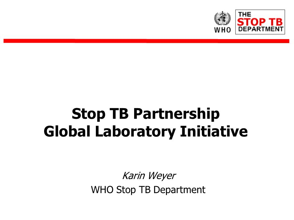 Karin Weyer WHO Stop TB Department Stop TB Partnership Global Laboratory Initiative