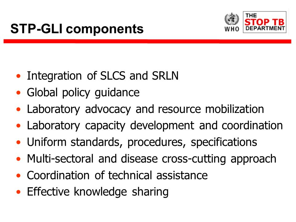 STP-GLI components Integration of SLCS and SRLN Global policy guidance Laboratory advocacy and resource mobilization Laboratory capacity development and coordination Uniform standards, procedures, specifications Multi-sectoral and disease cross-cutting approach Coordination of technical assistance Effective knowledge sharing