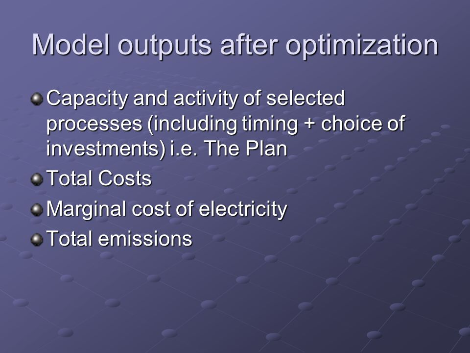 Model outputs after optimization Capacity and activity of selected processes (including timing + choice of investments) i.e.