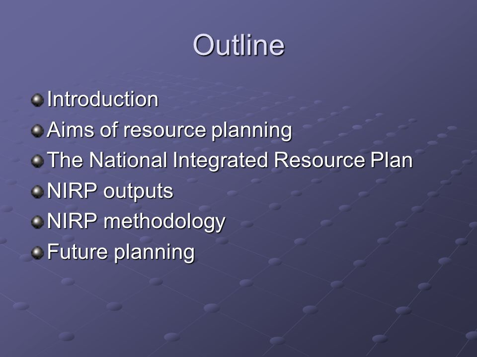 Outline Introduction Aims of resource planning The National Integrated Resource Plan NIRP outputs NIRP methodology Future planning