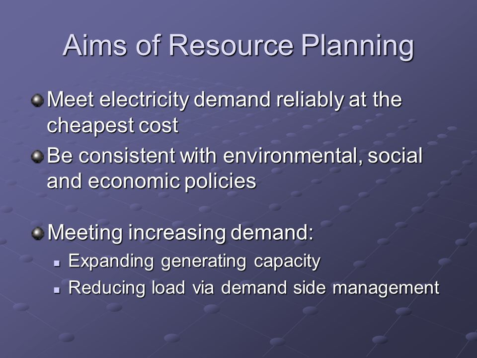 Aims of Resource Planning Meet electricity demand reliably at the cheapest cost Be consistent with environmental, social and economic policies Meeting increasing demand: Expanding generating capacity Expanding generating capacity Reducing load via demand side management Reducing load via demand side management