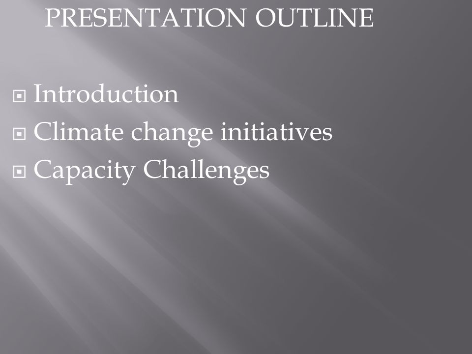 PRESENTATION OUTLINE Introduction Climate change initiatives Capacity Challenges