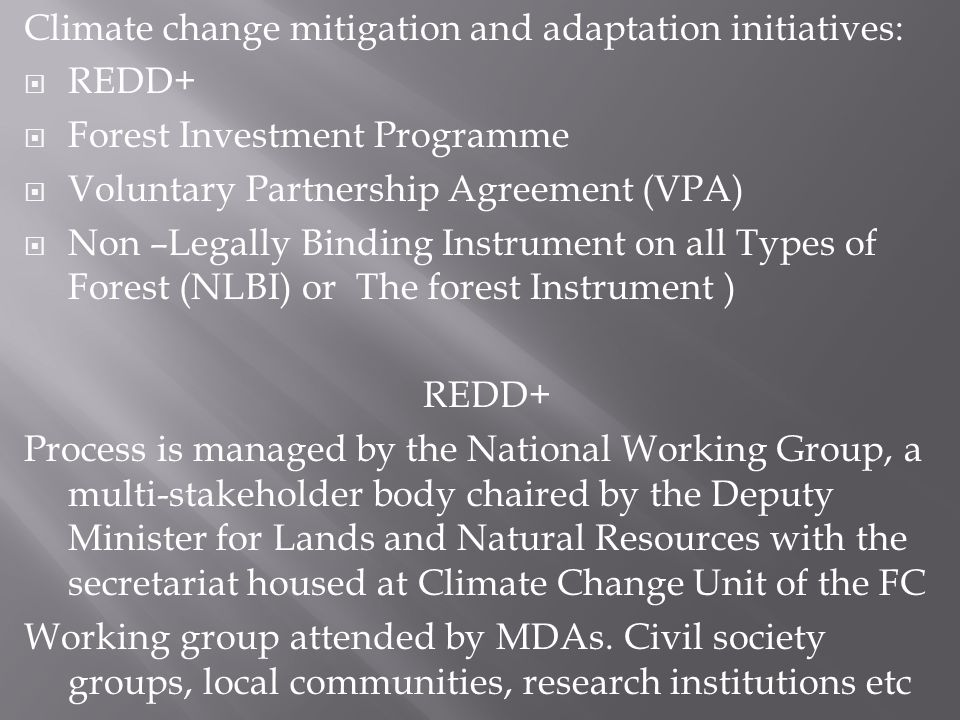 Climate change mitigation and adaptation initiatives: REDD+ Forest Investment Programme Voluntary Partnership Agreement (VPA) Non –Legally Binding Instrument on all Types of Forest (NLBI) or The forest Instrument ) REDD+ Process is managed by the National Working Group, a multi-stakeholder body chaired by the Deputy Minister for Lands and Natural Resources with the secretariat housed at Climate Change Unit of the FC Working group attended by MDAs.