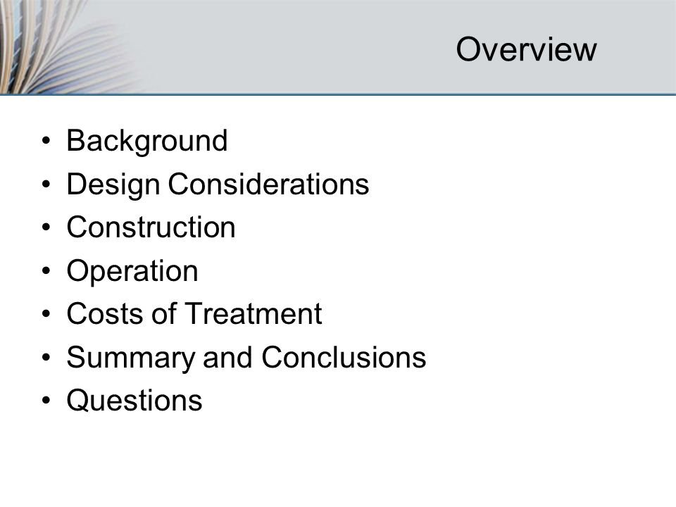 Overview Background Design Considerations Construction Operation Costs of Treatment Summary and Conclusions Questions
