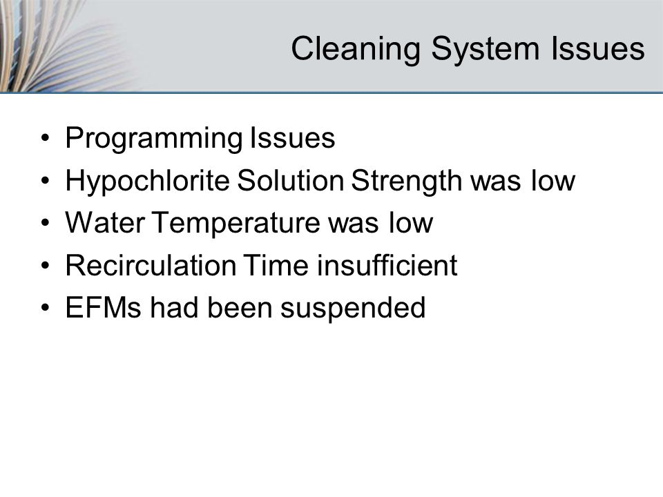 Cleaning System Issues Programming Issues Hypochlorite Solution Strength was low Water Temperature was low Recirculation Time insufficient EFMs had been suspended