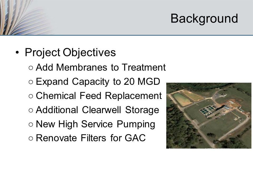 Background Project Objectives Add Membranes to Treatment Expand Capacity to 20 MGD Chemical Feed Replacement Additional Clearwell Storage New High Service Pumping Renovate Filters for GAC
