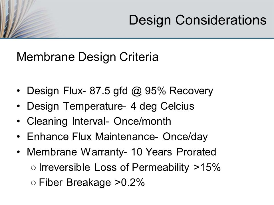 Design Considerations Membrane Design Criteria Design Flux % Recovery Design Temperature- 4 deg Celcius Cleaning Interval- Once/month Enhance Flux Maintenance- Once/day Membrane Warranty- 10 Years Prorated Irreversible Loss of Permeability >15% Fiber Breakage >0.2%