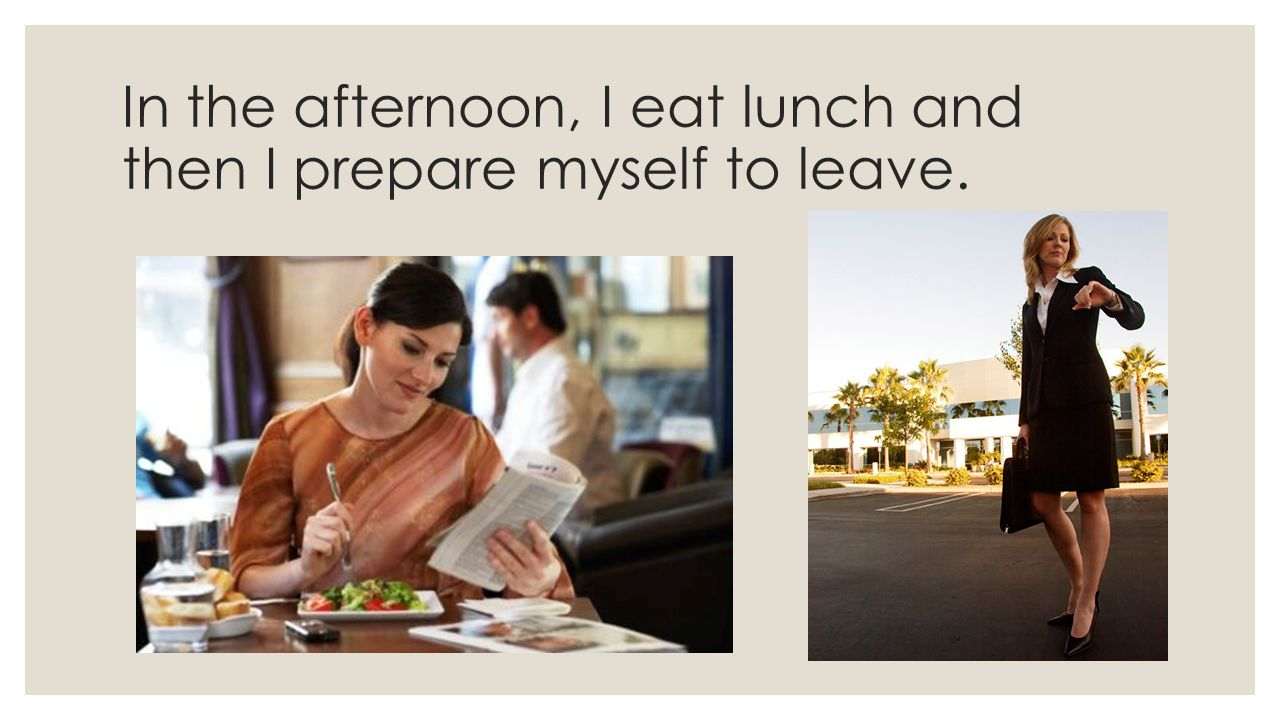 In the afternoon, I eat lunch and then I prepare myself to leave.