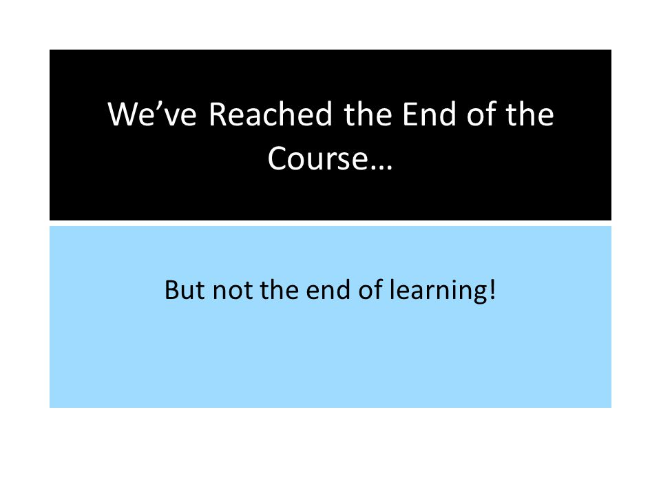 Weve Reached the End of the Course… But not the end of learning!