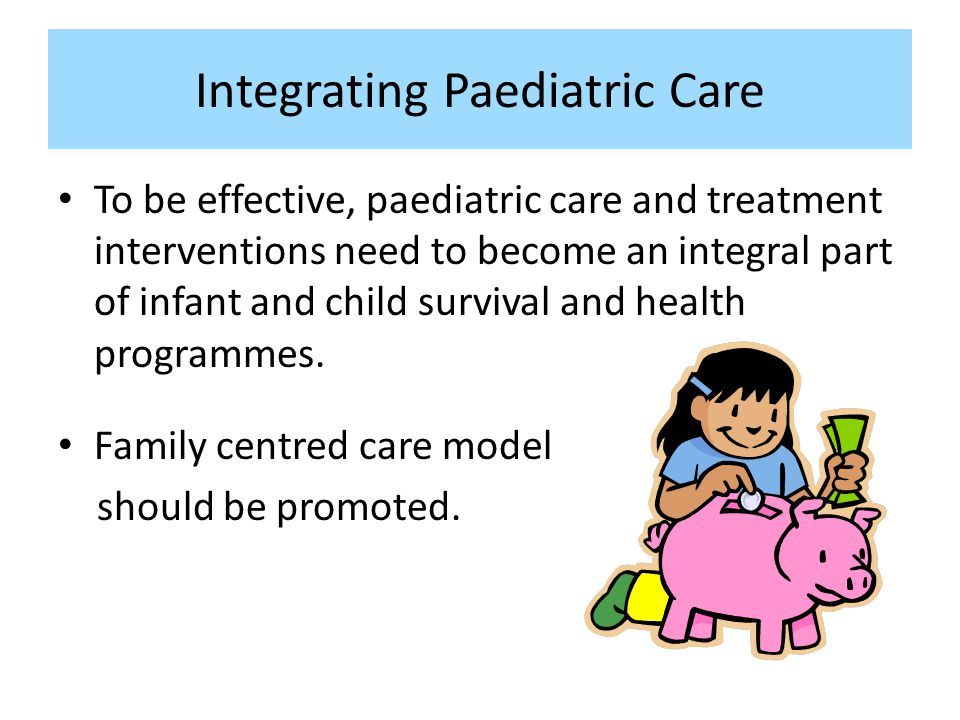 Integrating Paediatric Care To be effective, paediatric care and treatment interventions need to become an integral part of infant and child survival and health programmes.