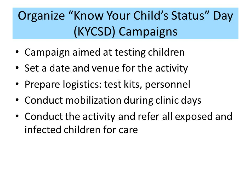Organize Know Your Childs Status Day (KYCSD) Campaigns Campaign aimed at testing children Set a date and venue for the activity Prepare logistics: test kits, personnel Conduct mobilization during clinic days Conduct the activity and refer all exposed and infected children for care