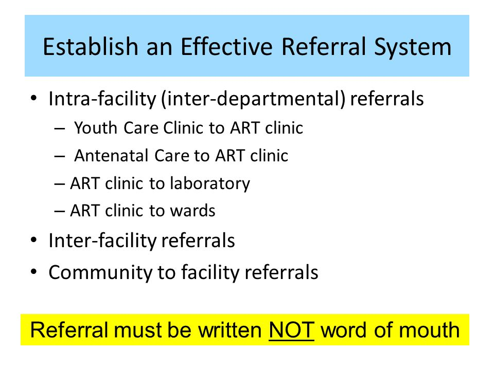 Establish an Effective Referral System Intra-facility (inter-departmental) referrals – Youth Care Clinic to ART clinic – Antenatal Care to ART clinic – ART clinic to laboratory – ART clinic to wards Inter-facility referrals Community to facility referrals Referral must be written NOT word of mouth