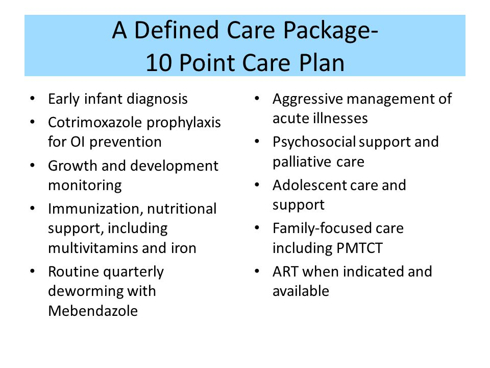 A Defined Care Package- 10 Point Care Plan Early infant diagnosis Cotrimoxazole prophylaxis for OI prevention Growth and development monitoring Immunization, nutritional support, including multivitamins and iron Routine quarterly deworming with Mebendazole Aggressive management of acute illnesses Psychosocial support and palliative care Adolescent care and support Family-focused care including PMTCT ART when indicated and available