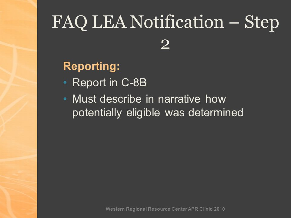 Western Regional Resource Center APR Clinic 2010 Reporting: Report in C-8B Must describe in narrative how potentially eligible was determined FAQ LEA Notification – Step 2