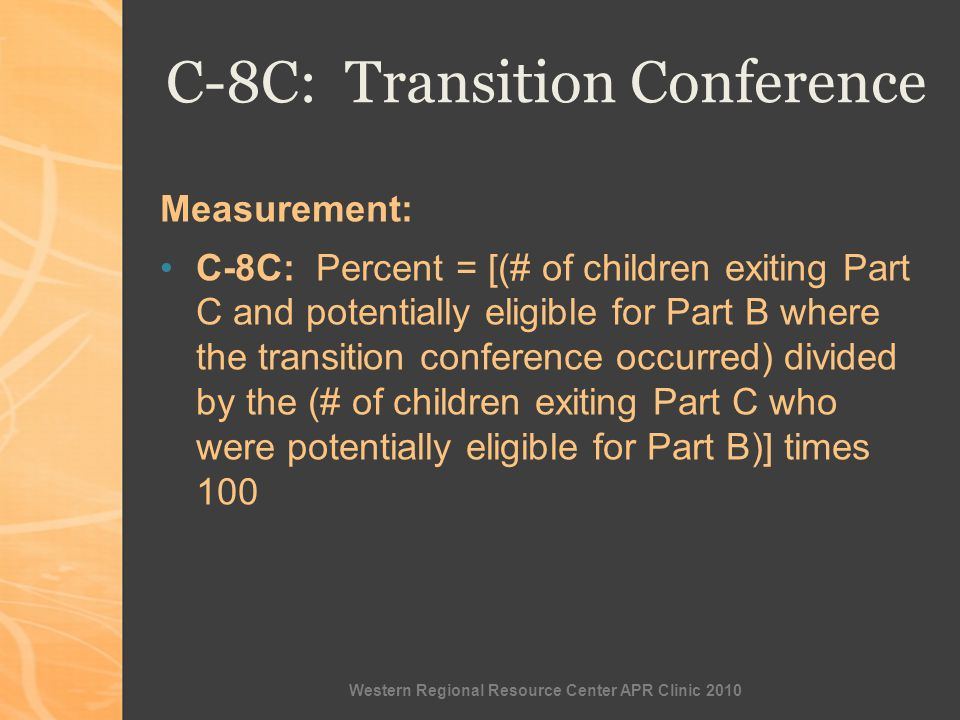 Western Regional Resource Center APR Clinic 2010 C-8C: Transition Conference Measurement: C-8C: Percent = [(# of children exiting Part C and potentially eligible for Part B where the transition conference occurred) divided by the (# of children exiting Part C who were potentially eligible for Part B)] times 100