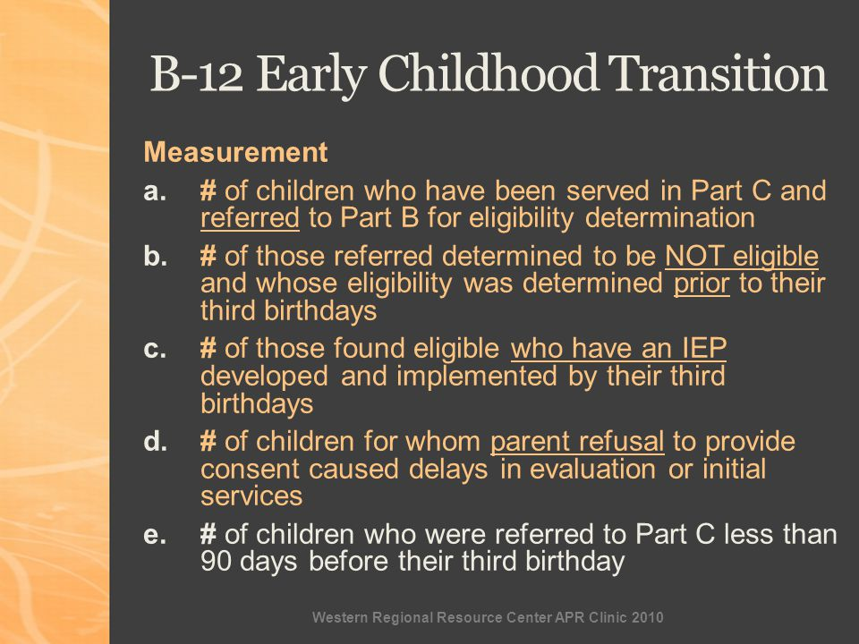 Western Regional Resource Center APR Clinic 2010 Measurement a.# of children who have been served in Part C and referred to Part B for eligibility determination b.# of those referred determined to be NOT eligible and whose eligibility was determined prior to their third birthdays c.# of those found eligible who have an IEP developed and implemented by their third birthdays d.# of children for whom parent refusal to provide consent caused delays in evaluation or initial services e.# of children who were referred to Part C less than 90 days before their third birthday B-12 Early Childhood Transition