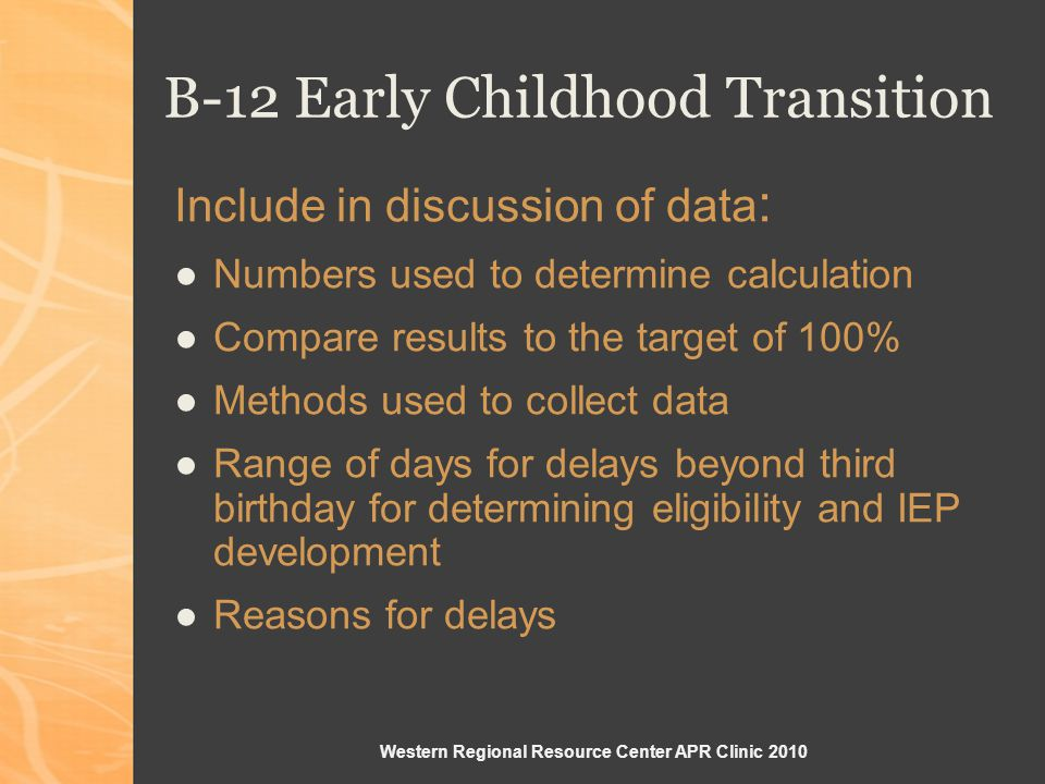 Western Regional Resource Center APR Clinic 2010 Include in discussion of data : Numbers used to determine calculation Compare results to the target of 100% Methods used to collect data Range of days for delays beyond third birthday for determining eligibility and IEP development Reasons for delays B-12 Early Childhood Transition
