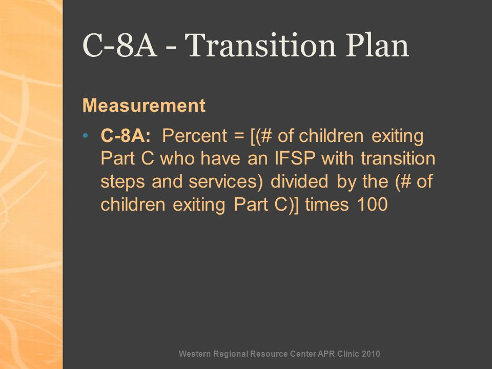 Western Regional Resource Center APR Clinic 2010 C-8A - Transition Plan Measurement C-8A: Percent = [(# of children exiting Part C who have an IFSP with transition steps and services) divided by the (# of children exiting Part C)] times 100