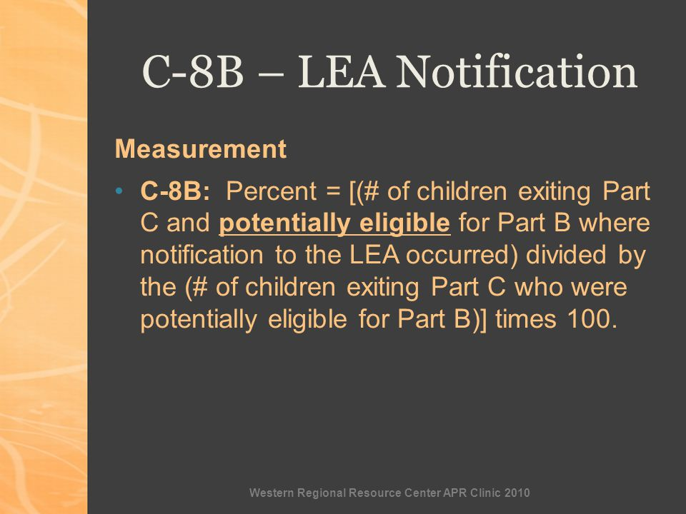 Western Regional Resource Center APR Clinic 2010 C-8B – LEA Notification Measurement C-8B: Percent = [(# of children exiting Part C and potentially eligible for Part B where notification to the LEA occurred) divided by the (# of children exiting Part C who were potentially eligible for Part B)] times 100.