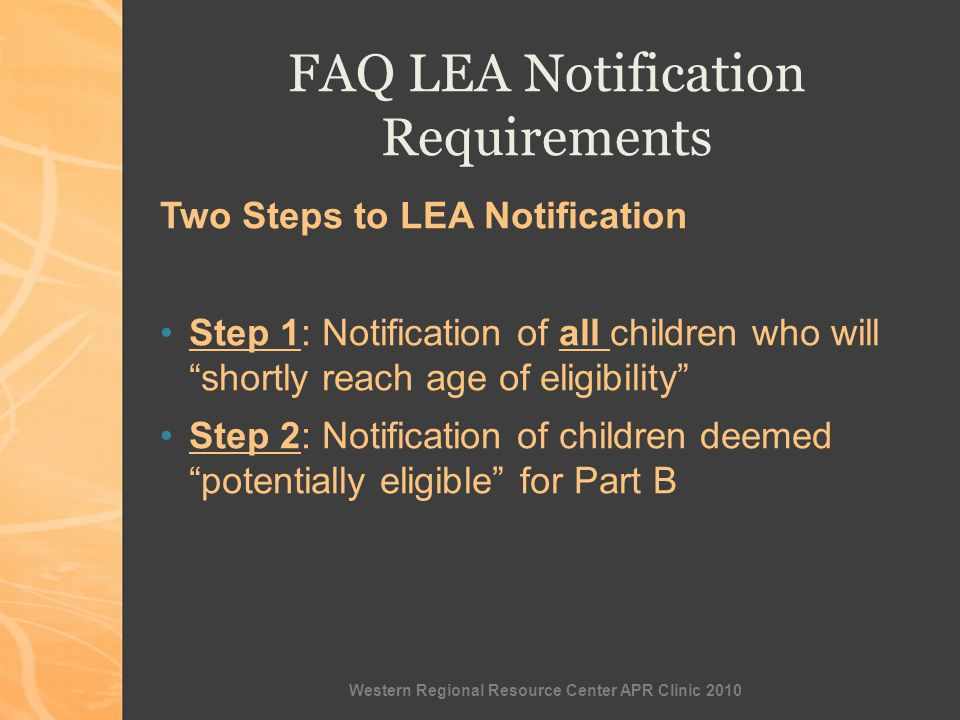 Western Regional Resource Center APR Clinic 2010 FAQ LEA Notification Requirements Two Steps to LEA Notification Step 1: Notification of all children who will shortly reach age of eligibility Step 2: Notification of children deemed potentially eligible for Part B
