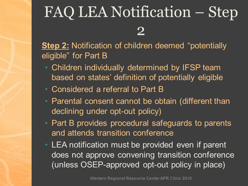 Western Regional Resource Center APR Clinic 2010 FAQ LEA Notification – Step 2 Step 2: Notification of children deemed potentially eligible for Part B Children individually determined by IFSP team based on states definition of potentially eligible Considered a referral to Part B Parental consent cannot be obtain (different than declining under opt-out policy) Part B provides procedural safeguards to parents and attends transition conference LEA notification must be provided even if parent does not approve convening transition conference (unless OSEP-approved opt-out policy in place)