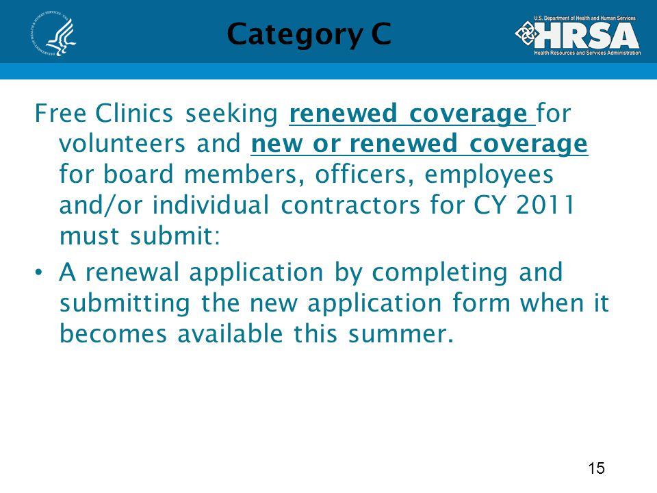 Category C Free Clinics seeking renewed coverage for volunteers and new or renewed coverage for board members, officers, employees and/or individual contractors for CY 2011 must submit: A renewal application by completing and submitting the new application form when it becomes available this summer.