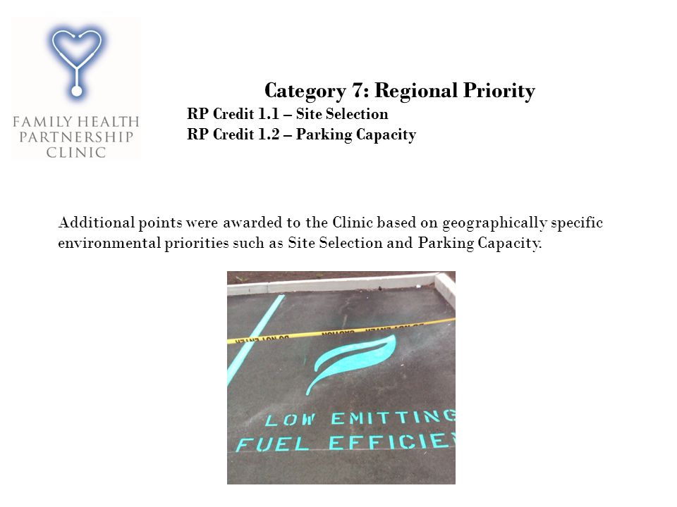 Category 7: Regional Priority RP Credit 1.1 – Site Selection RP Credit 1.2 – Parking Capacity Additional points were awarded to the Clinic based on geographically specific environmental priorities such as Site Selection and Parking Capacity.