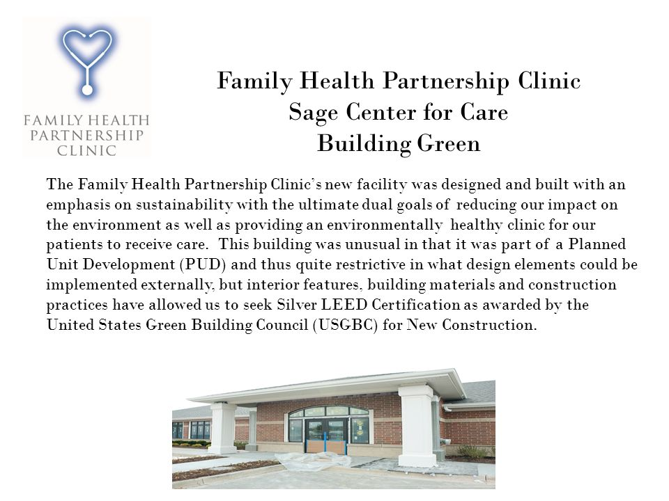 Family Health Partnership Clinic Sage Center for Care Building Green The Family Health Partnership Clinics new facility was designed and built with an emphasis on sustainability with the ultimate dual goals of reducing our impact on the environment as well as providing an environmentally healthy clinic for our patients to receive care.
