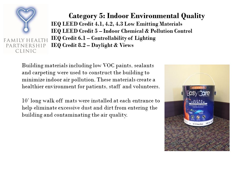 Category 5: Indoor Environmental Quality IEQ LEED Credit 4.1, 4.2, 4.3 Low Emitting Materials IEQ LEED Credit 5 – Indoor Chemical & Pollution Control IEQ Credit 6.1 – Controllability of Lighting IEQ Credit 8.2 – Daylight & Views Building materials including low VOC paints, sealants and carpeting were used to construct the building to minimize indoor air pollution.