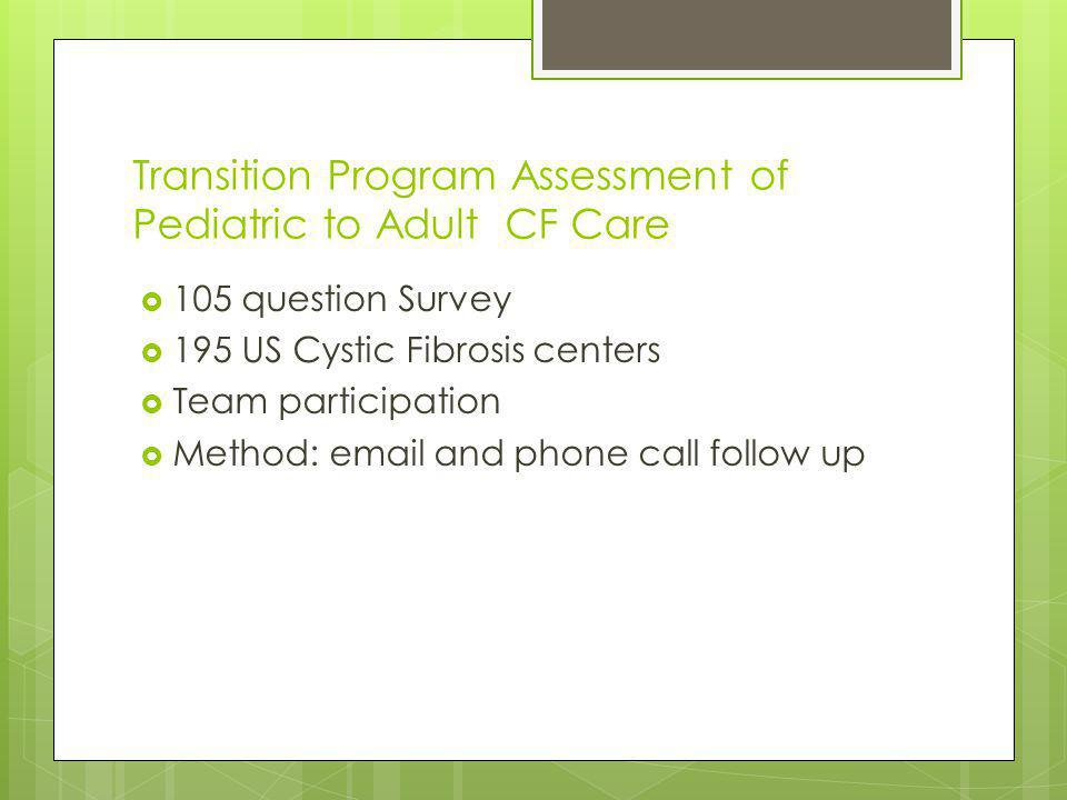 Transition Program Assessment of Pediatric to Adult CF Care 105 question Survey 195 US Cystic Fibrosis centers Team participation Method:  and phone call follow up