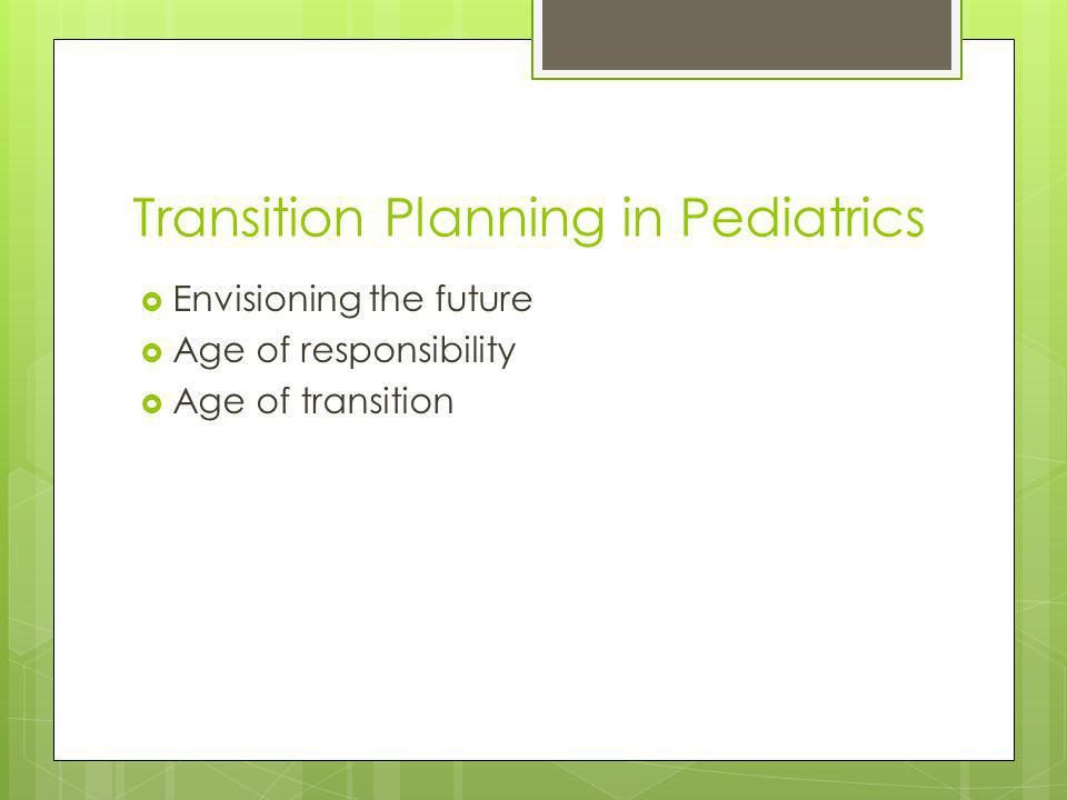 Transition Planning in Pediatrics Envisioning the future Age of responsibility Age of transition