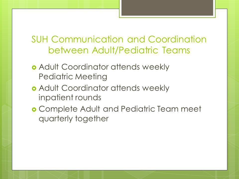 SUH Communication and Coordination between Adult/Pediatric Teams Adult Coordinator attends weekly Pediatric Meeting Adult Coordinator attends weekly inpatient rounds Complete Adult and Pediatric Team meet quarterly together